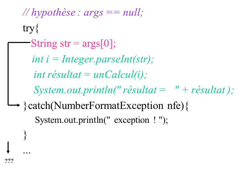 // hypothèse : args == null; try{ String str = args[0];